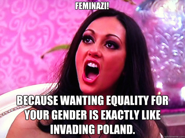 feminazi because wanting equality for your gender is exactl - Feminist Nazi