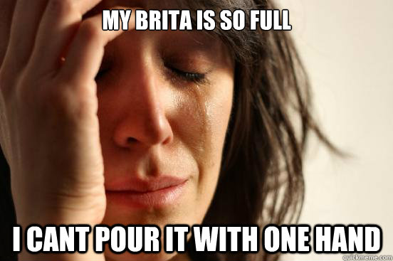 my brita is so full i cant pour it with one hand - First World Problems