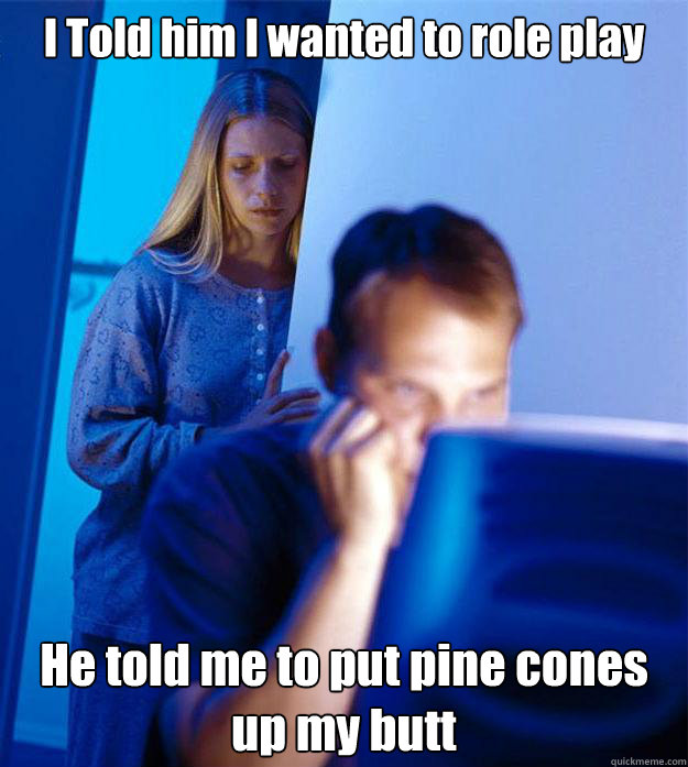 i told him i wanted to role play he told me to put pine cone - Redditors Wife