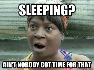 sleeping aint nobody got time for that - No Time Sweet Brown