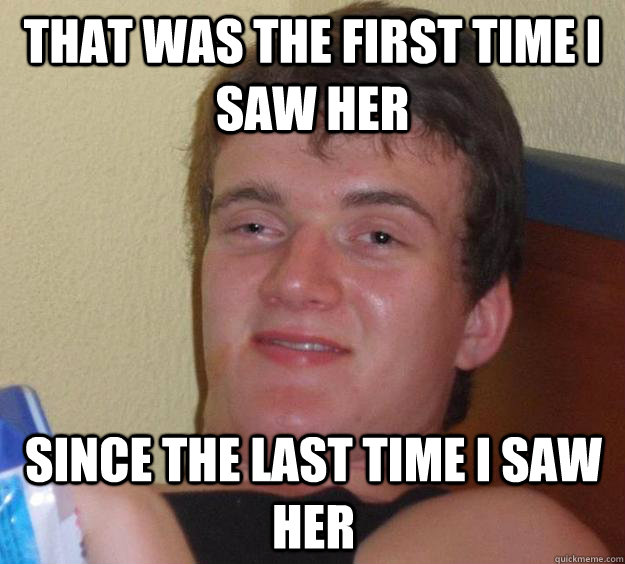 that was the first time i saw her since the last time i saw  - 10 Guy