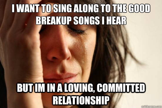 i want to sing along to the good breakup songs i hear but i - First World Problems