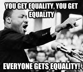 you get equality you get equality everyone gets equality - MLK