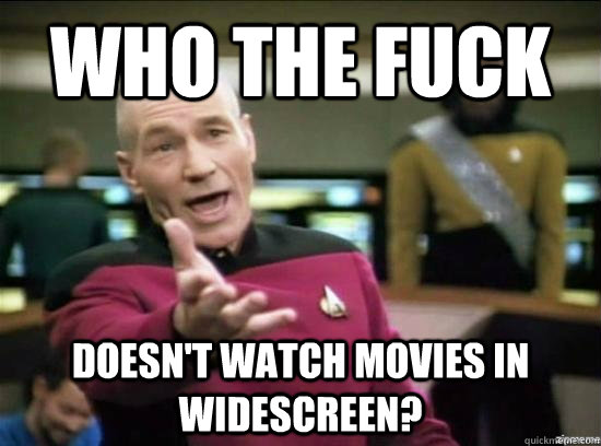 who the fuck doesnt watch movies in widescreen - Annoyed Picard HD