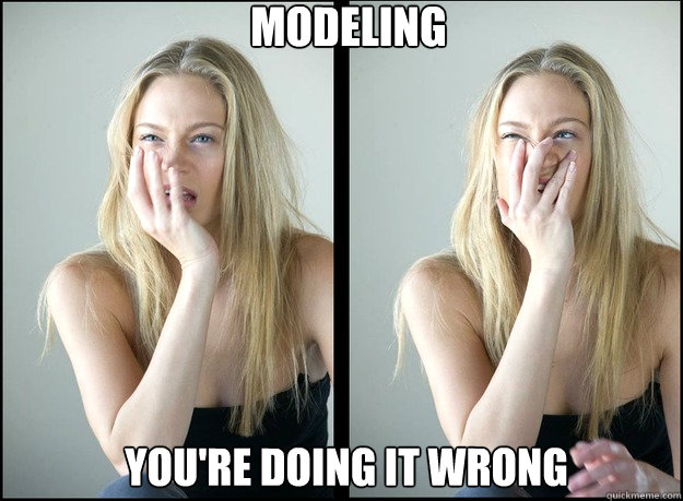 modeling youre doing it wrong - Modeling Youre Doing It Wrong