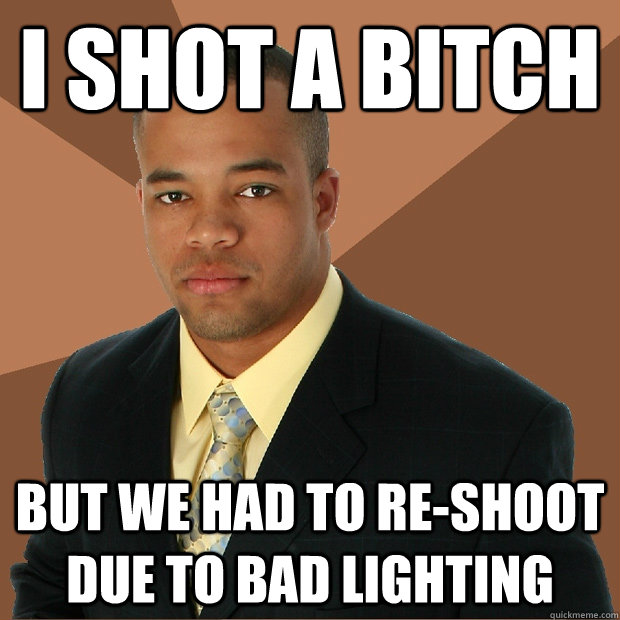 i shot a bitch but we had to reshoot due to bad lighting - Successful Black Man