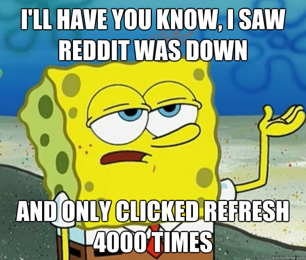 ill have you know i saw reddit was down and only clicked r - Tough Spongebob