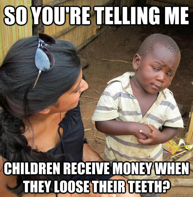 so youre telling me children receive money when they loose  - Sceptical 3rd world child