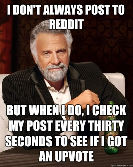 I dont always post to Reddit But when i do I check my post e - The Most Interesting Man In The World