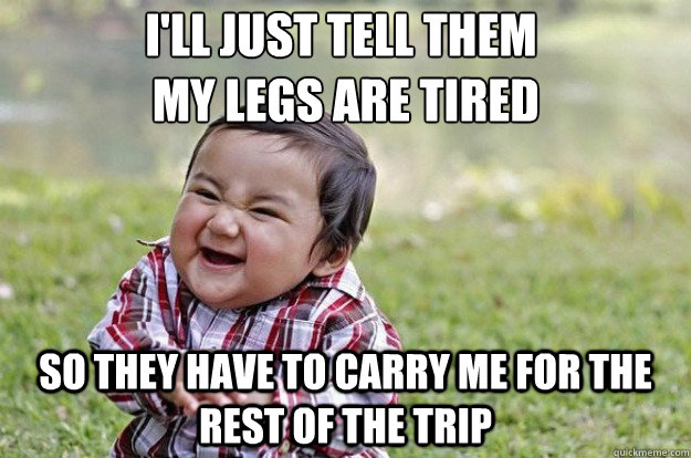 ill just tell them my legs are tired so they have to carry - Evil Toddler