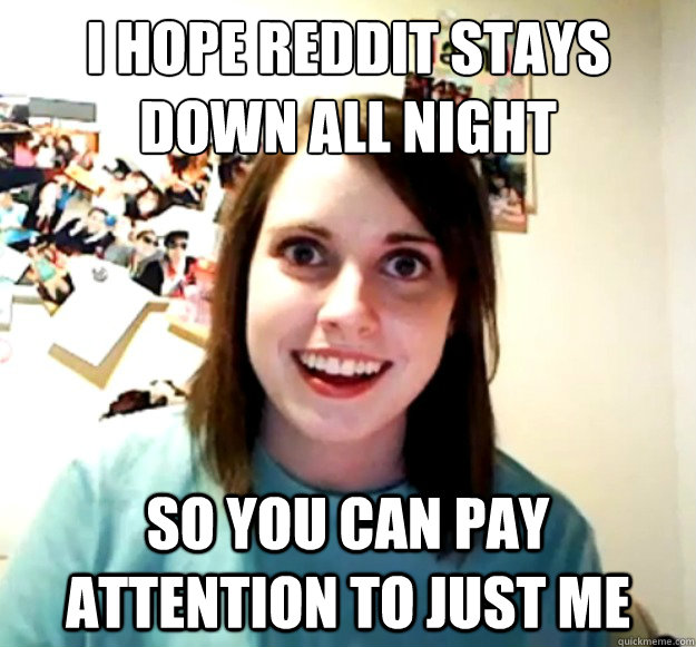 i hope reddit stays down all night so you can pay attention - Overly Attached Girlfriend