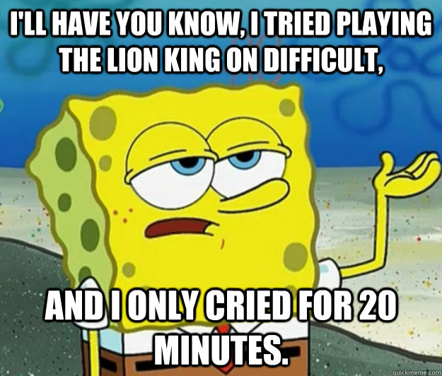 ill have you know i tried playing the lion king on difficu - Tough Spongebob