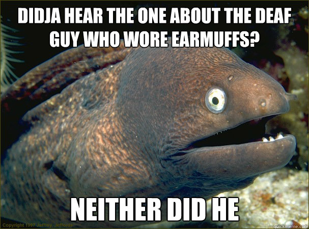 didja hear the one about the deaf guy who wore earmuffs nei - Bad Joke Eel