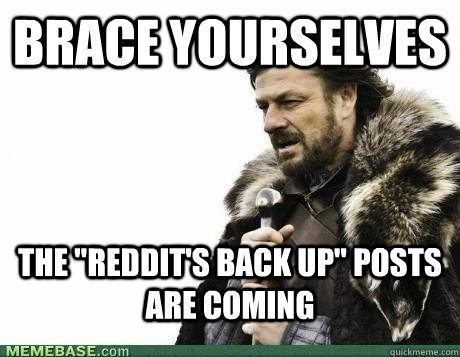 brace yourselves the reddits back up posts are coming - BRACE YOURSELF