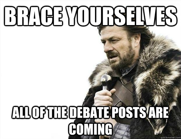 brace yourselves all of the debate posts are coming - BRACEYOSELVES