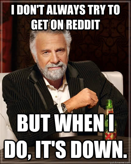 i dont always try to get on reddit but when i do its down - The Most Interesting Man In The World