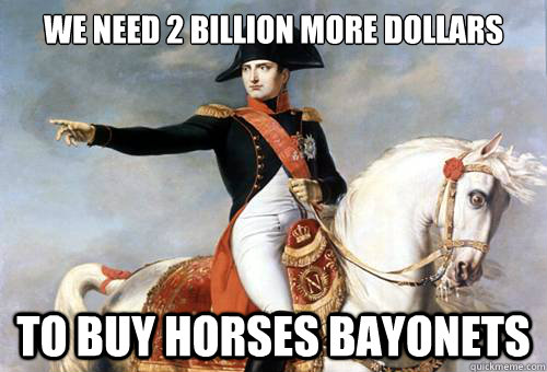 we need 2 billion more dollars to buy horses bayonets  - Smarmy Napoleon