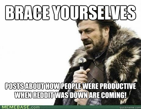 brace yourselves posts about how people were productive when - BRACE YOURSELF