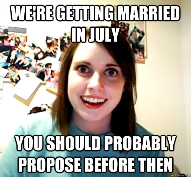 were getting married in july you should probably propose be - Overly Attached Girlfriend