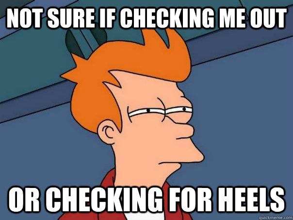 not sure if checking me out or checking for heels  - Futurama Fry