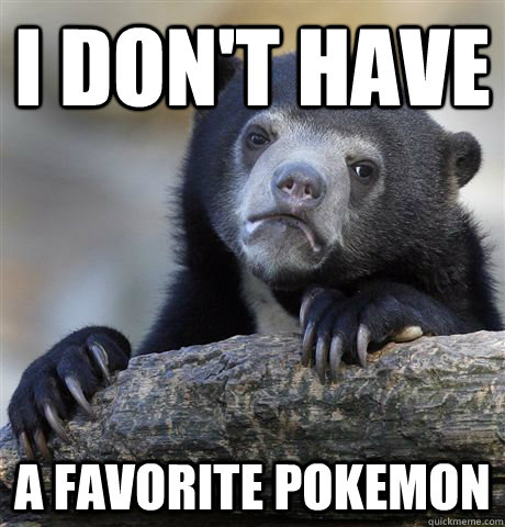 i dont have a favorite pokemon - Confession Bear