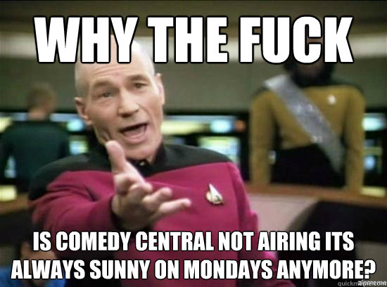 why the fuck is comedy central not airing its always sunny o - why the fuck picard