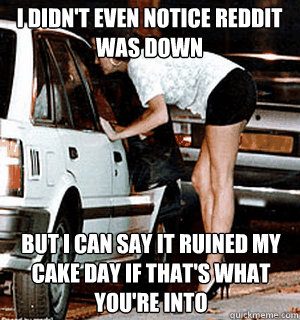 i didnt even notice reddit was down but i can say it ruine - Karma Whore