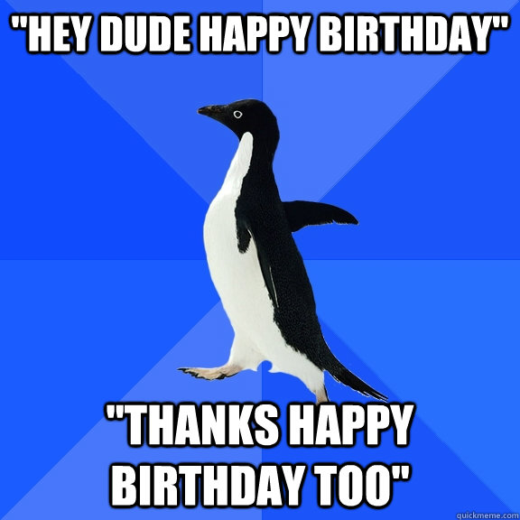 hey dude happy birthday thanks happy birthday too - Socially Awkward Penguin