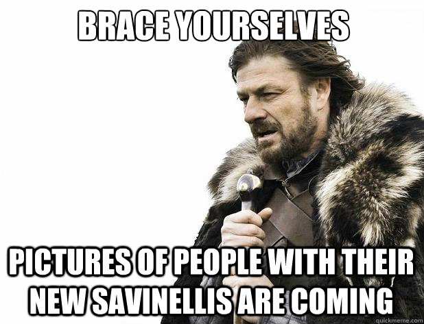 brace yourselves pictures of people with their new savinelli - Brace Yourself