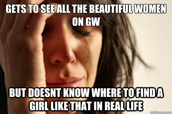 gets to see all the beautiful women on gw but doesnt know wh - First World Problems