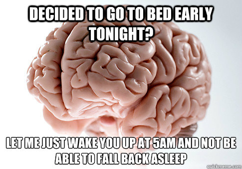 decided to go to bed early tonight let me just wake you up  - Scumbag Brain