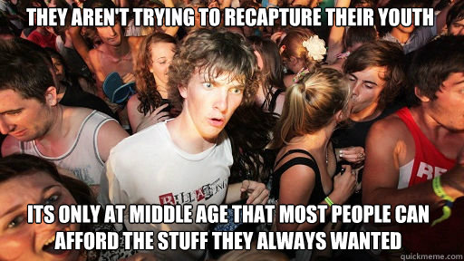 they arent trying to recapture their youth its only at midd - Sudden Clarity Clarence