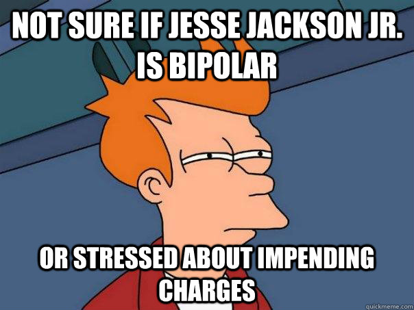 not sure if jesse jackson jr is bipolar or stressed about i - Futurama Fry