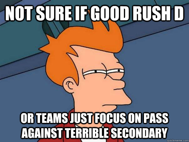 not sure if good rush d or teams just focus on pass against  - Futurama Fry