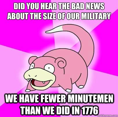 did you hear the bad news about the size of our military we  - Slowpoke