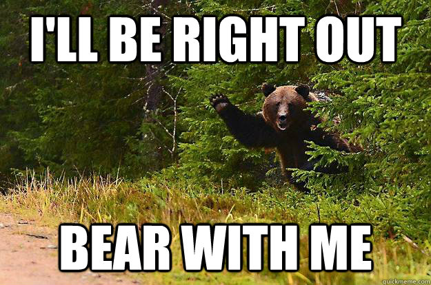 ill be right out bear with me -