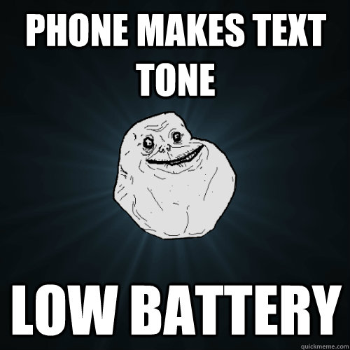 phone makes text tone low battery - Forever Alone