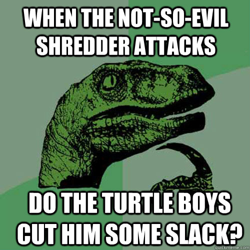 when the notsoevil shredder attacks do the turtle boys cut - Philosoraptor