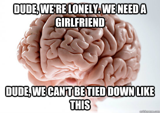 dude were lonely we need a girlfriend dude we cant be t - Scumbag brain on life