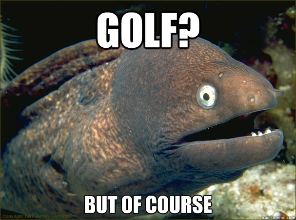 golf but of course - Bad Joke Eel