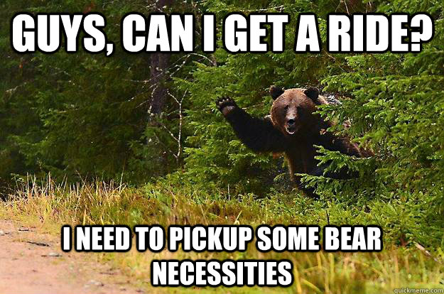 guys can i get a ride i need to pickup some bear necessiti - Bearly There