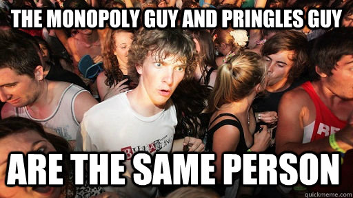 the monopoly guy and pringles guy are the same person - Sudden Clarity Clarence