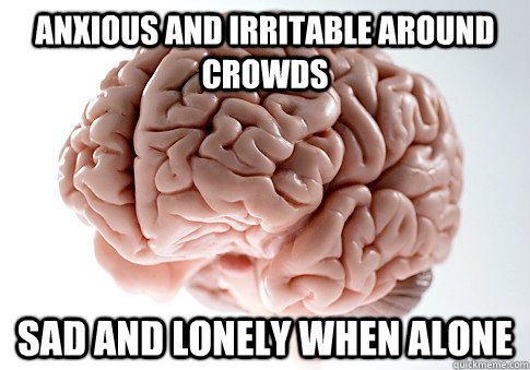 anxious and irritable around crowds sad and lonely when alon - Scumbag Brain