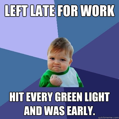 left late for work hit every green light and was early - Success Kid