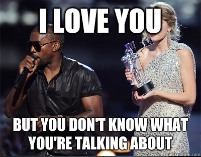 I love you But you dont know what youre talking about - Imma let you finish