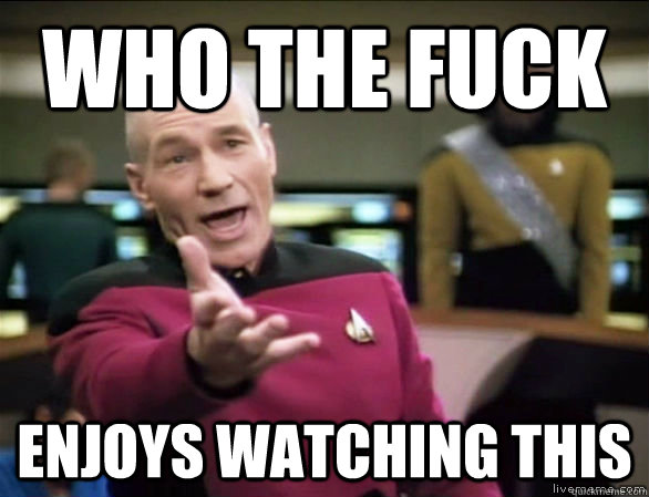 who the fuck enjoys watching this - Annoyed Picard HD