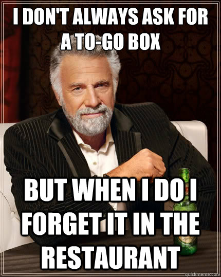 i dont always ask for a togo box but when i do i forget it - The Most Interesting Man In The World