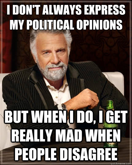 i dont always express my political opinions but when i do  - The Most Interesting Man In The World