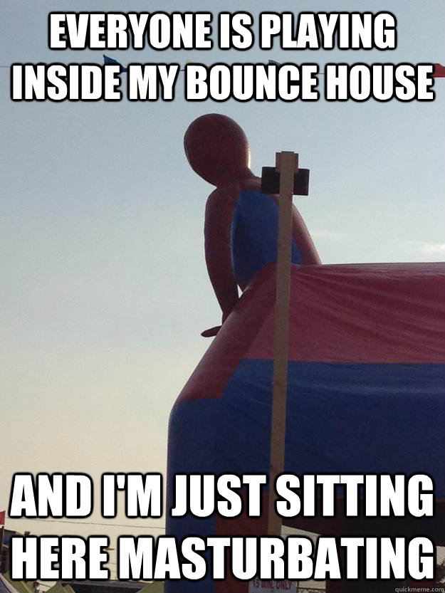 everyone is playing inside my bounce house and im just sitt -