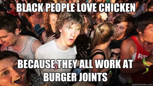 black people love chicken because they all work at burger jo - Sudden Clarity Clarence